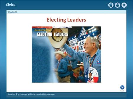Civics Next Chapter 10 Copyright © by Houghton Mifflin Harcourt Publishing Company Electing Leaders.