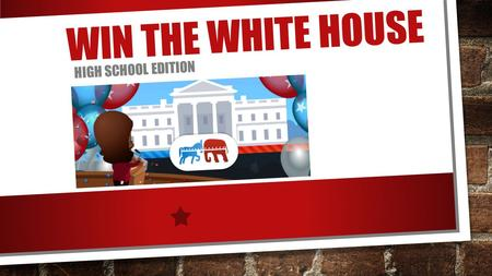 WIN THE WHITE HOUSE HIGH SCHOOL EDITION. CREATE YOUR CANDIDATE NAME AND APPEARANCE HOME STATE POLITICAL PARTY KEY ISSUE YOU ARE RUNNING ON.