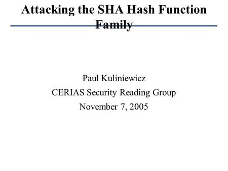 Attacking the SHA Hash Function Family Paul Kuliniewicz CERIAS Security Reading Group November 7, 2005.