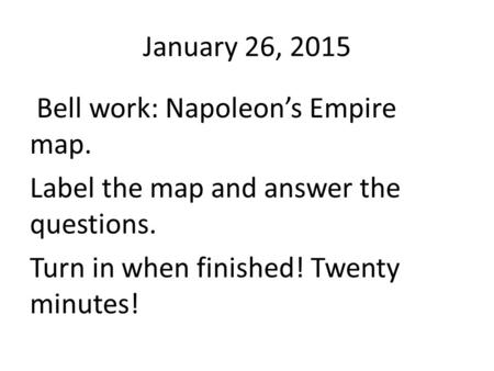 January 26, 2015 Bell work: Napoleon's Empire map. Label the map and answer the questions. Turn in when finished! Twenty minutes!