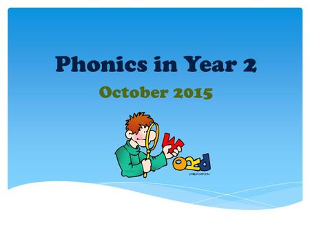 Phonics in Year 2 October Our aim today:  To help you gain an insight into how we teach phonics.  To help you gain some ideas about how you can.