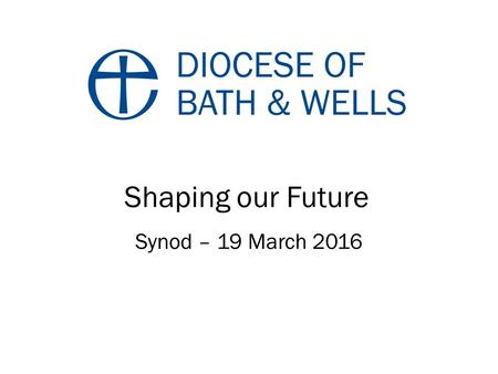 Shaping our Future Synod – 19 March Shaping our future Gracious God, May your Holy Spirit guide us into the future. Help us, throughout the diocese,