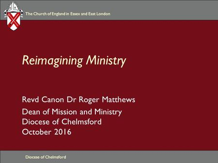 The Church of England in Essex and East London Diocese of Chelmsford Reimagining Ministry Revd Canon Dr Roger Matthews Dean of Mission and Ministry Diocese.