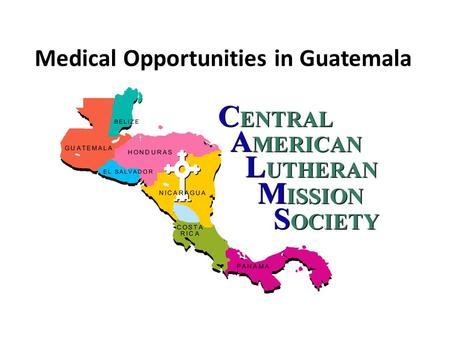 Medical Opportunities in Guatemala. Linking Partners in the USA with Partners and Ministry Opportunities in Central America.