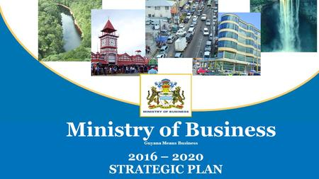 2016 – 2020 STRATEGIC PLAN Ministry of Business Guyana Means Business.
