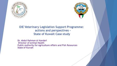 OIE Veterinary Legislation Support Programme: actions and perspectives - State of Kuwait Case study Dr. Abdul Rahman Al Kandari Director of Animal Health.