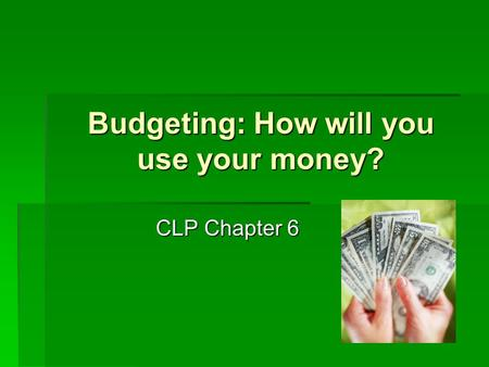 Budgeting: How will you use your money? CLP Chapter 6.