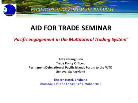 "AID FOR TRADE SEMINAR ´Pacific engagement in the Multilateral Trading System"" Alex Kerangpuna Trade Policy Officer, Permanent Delegation of Pacific Islands."