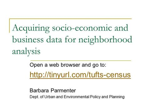 Acquiring socio-economic and business data for neighborhood analysis Open a web browser and go to:  Barbara Parmenter Dept.