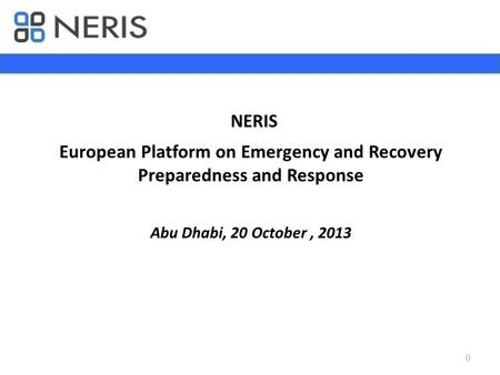 NERIS European Platform on Emergency and Recovery Preparedness and Response Abu Dhabi, 20 October,