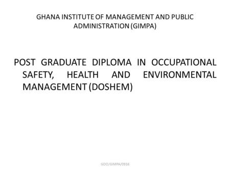 GHANA INSTITUTE OF MANAGEMENT AND PUBLIC ADMINISTRATION (GIMPA) POST GRADUATE DIPLOMA IN OCCUPATIONAL SAFETY, HEALTH AND ENVIRONMENTAL MANAGEMENT (DOSHEM)