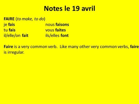 Notes le 19 avril FAIRE (to make, to do) je faisnous faisons tu faisvous faites il/elle/on faitils/elles font Faire is a very common verb. Like many other.