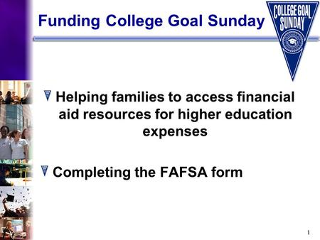 1 Funding College Goal Sunday Helping families to access financial aid resources for higher education expenses Completing the FAFSA form.