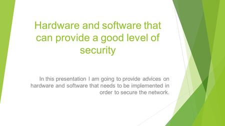 Hardware and software that can provide a good level of security In this presentation I am going to provide advices on hardware and software that needs.