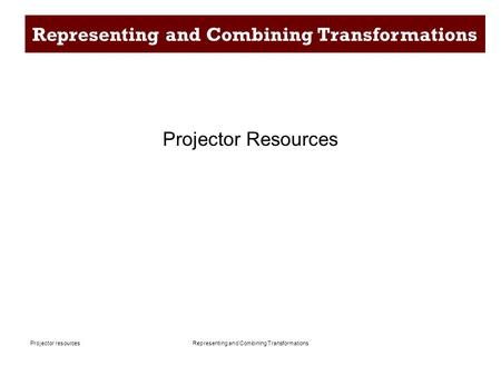 Representing and Combining TransformationsProjector resources Representing and Combining Transformations Projector Resources.