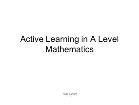 Active Learning in A Level Mathematics Slide 1 of 326.