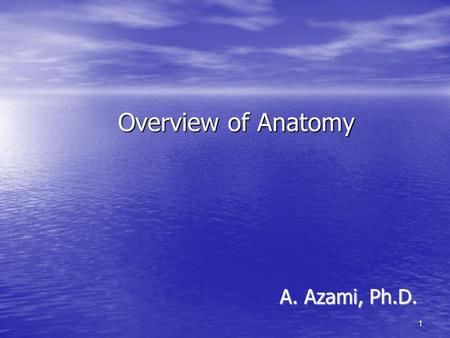 Overview of Anatomy A. Azami, Ph.D. 1. Overview of Anatomy Anatomy – the study of the structure of body parts and their relationships to one another Anatomy.