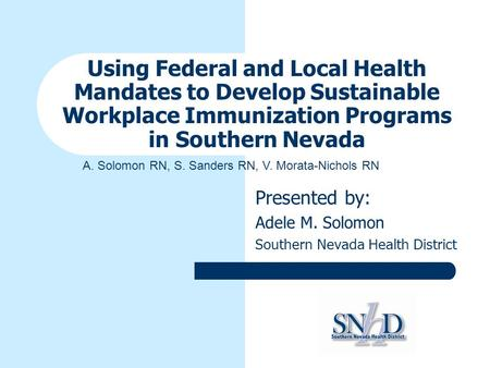 Using Federal and Local Health Mandates to Develop Sustainable Workplace Immunization Programs in Southern Nevada Presented by: Adele M. Solomon Southern.