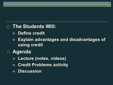  The Students Will: Define credit Explain advantages and disadvantages of using credit  Agenda Lecture (notes, videos) Credit Problems activity Discussion.