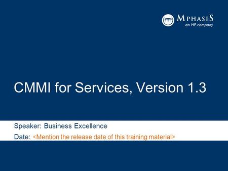 CMMI for Services, Version 1.3 Speaker: Business Excellence Date: