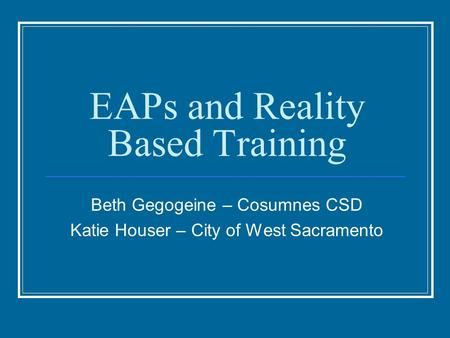 EAPs and Reality Based Training Beth Gegogeine – Cosumnes CSD Katie Houser – City of West Sacramento.