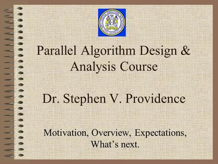 Parallel Algorithm Design & Analysis Course Dr. Stephen V. Providence Motivation, Overview, Expectations, What's next.