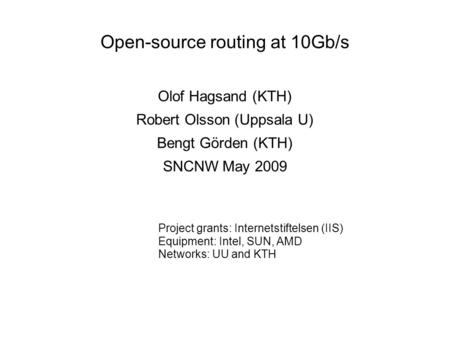 Open-source routing at 10Gb/s Olof Hagsand (KTH) Robert Olsson (Uppsala U) Bengt Görden (KTH) SNCNW May 2009 Project grants: Internetstiftelsen (IIS) Equipment: