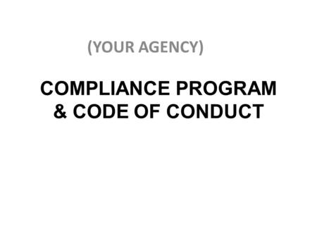 COMPLIANCE PROGRAM & CODE OF CONDUCT (YOUR AGENCY)