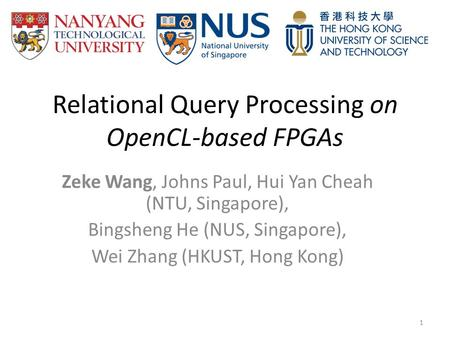Relational Query Processing on OpenCL-based FPGAs Zeke Wang, Johns Paul, Hui Yan Cheah (NTU, Singapore), Bingsheng He (NUS, Singapore), Wei Zhang (HKUST,