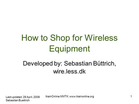 Last updated: 26 April, 2006 Sebastian Buettrich 1ItrainOnline MMTK:  How to Shop for Wireless Equipment Developed by: Sebastian Büttrich,