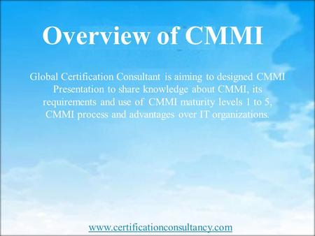 Overview of CMMI  Global Certification Consultant is aiming to designed CMMI Presentation to share knowledge about CMMI,