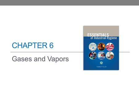 CHAPTER 6 Gases and Vapors. Learning Objectives Describe the various properties of the chemicals that are most important to the practice of industrial.