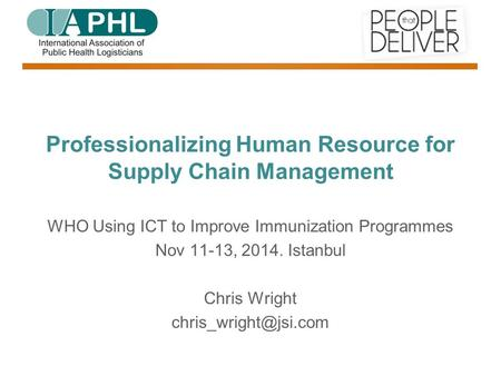 Professionalizing Human Resource for Supply Chain Management WHO Using ICT to Improve Immunization Programmes Nov 11-13, Istanbul Chris Wright