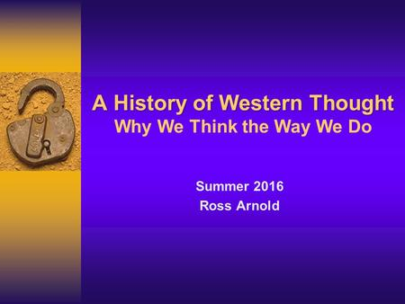 A History of Western Thought A History of Western Thought Why We Think the Way We Do Summer 2016 Ross Arnold.