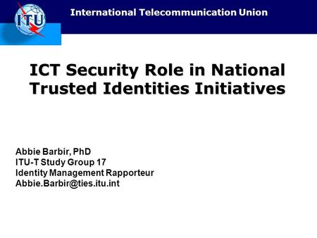 International Telecommunication Union ICT Security Role in National Trusted Identities Initiatives Abbie Barbir, PhD ITU-T Study Group 17 Identity Management.
