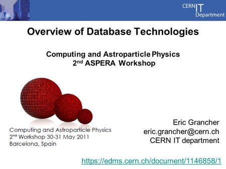 Eric Grancher CERN IT department Overview of Database Technologies Computing and Astroparticle Physics 2 nd ASPERA Workshop https://edms.cern.ch/document/ /1.