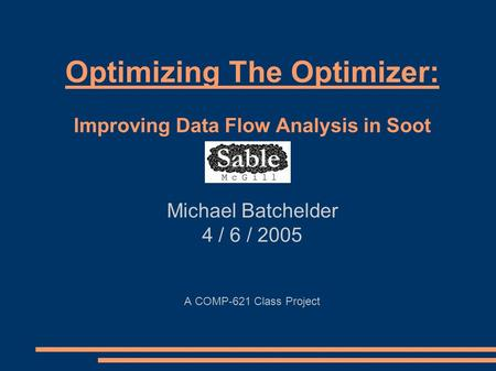 Optimizing The Optimizer: Improving Data Flow Analysis in Soot Michael Batchelder 4 / 6 / 2005 A COMP-621 Class Project.