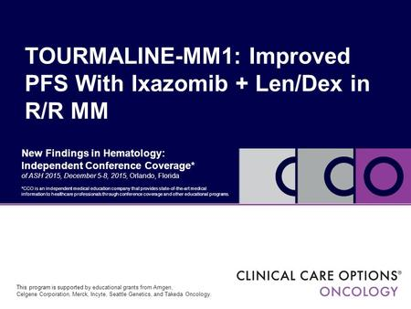 New Findings in Hematology: Independent Conference Coverage* of ASH 2015, December 5-8, 2015, Orlando, Florida TOURMALINE-MM1: Improved PFS With Ixazomib.