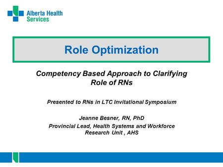 Role Optimization Competency Based Approach to Clarifying Role of RNs Presented to RNs in LTC Invitational Symposium Jeanne Besner, RN, PhD Provincial.