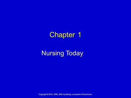 Copyright © 2013, 2009, 2005 by Mosby, an imprint of Elsevier Inc. Chapter 1 Nursing Today.