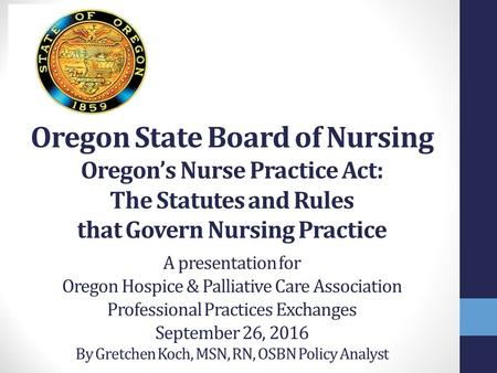 Oregon State Board of Nursing Oregon's Nurse Practice Act: The Statutes and Rules that Govern Nursing Practice. O A presentation for Oregon Hospice & Palliative.