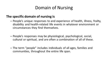 Domain of Nursing The specific domain of nursing is – People's unique responses to and experience of health, illness, frailty, disability and health-related.