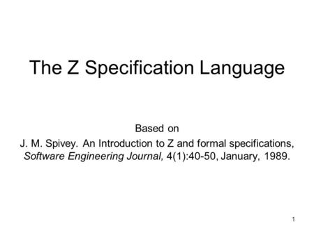 The Z Specification Language Based on J. M. Spivey. An Introduction to Z and formal specifications, Software Engineering Journal, 4(1):40-50, January,
