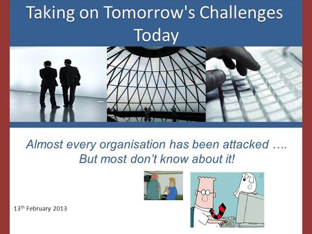 Taking on Tomorrow's Challenges Today Taking on Tomorrow's Challenges Today Almost every organisation has been attacked …. But most don't know about it!