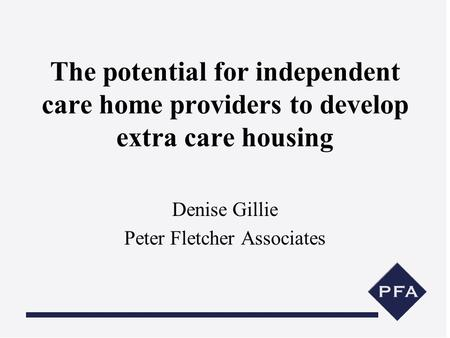 The potential for independent care home providers to develop extra care housing Denise Gillie Peter Fletcher Associates.