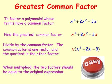 Greatest Common Factor To factor a polynomial whose terms have a common factor: Find the greatest common factor. Divide by the common factor. The common.