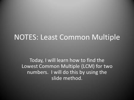 NOTES: Least Common Multiple Today, I will learn how to find the Lowest Common Multiple (LCM) for two numbers. I will do this by using the slide method.