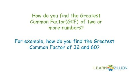 How do you find the Greatest Common Factor(GCF) of two or more numbers? For example, how do you find the Greatest Common Factor of 32 and 60?