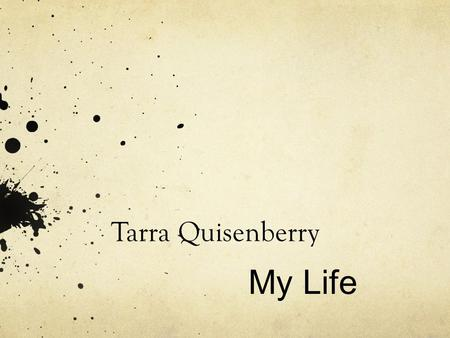 Tarra Quisenberry My Life. Pivotal moments or things that shaped me My Family's core values Friends who's influence effected me Marriage and an early.