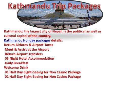 Kathmandu, the largest city of Nepal, is the political as well as cultural capital of the country. Kathmandu Holiday packagesKathmandu Holiday packages.